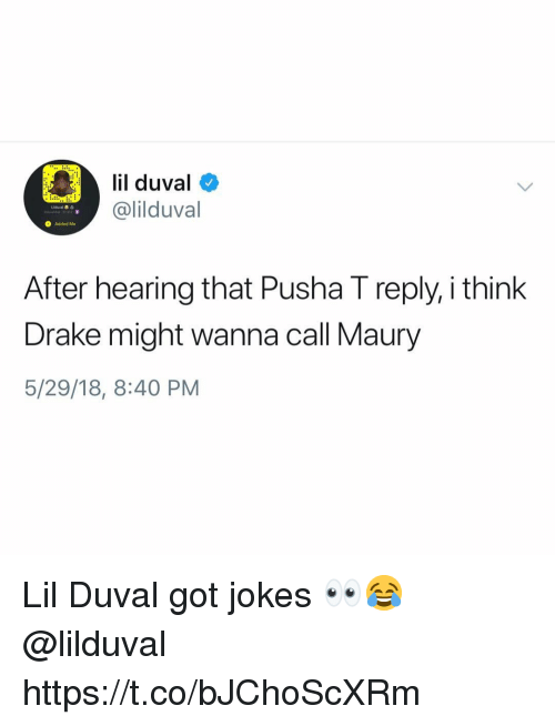 got jokes: lil duval  @lilduval  O Added Me  After hearing that Pusha I reply, i think  Drake might wanna call Maury  5/29/18, 8:40 PM Lil Duval got jokes 👀😂 @lilduval https://t.co/bJChoScXRm