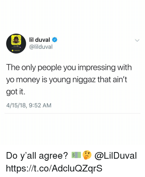 Lil Duval, Money, and Yo: lil duval  @lilduval  O Added Me  The only people you impressing with  yo money is young niggaz that ain't  got it.  4/15/18, 9:52 AM Do y'all agree? 💵🤔 @LilDuval https://t.co/AdcluQZqrS
