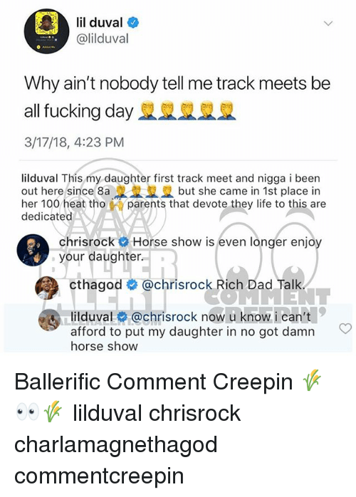 devote: lil duval  @lilduval  Why ain't nobody tell me track meets be  all fucking day R  3/17/18, 4:23 PM  lilduval This my daughter first track meet and nigga i been  out here since 8a. L ฐ2 but she came in 1st place in  her 100 heat thoparents that devote they life to this are  dedicated  chrisrock Horse show is even longer enjoy  your daughter.  ER  cthagod @chrisrock Rich Dad Talk  lilduval@chrisrock now u know i can't  afford to put my daughter in no got damn  horse show  ญ่)  C Ballerific Comment Creepin 🌾👀🌾 lilduval chrisrock charlamagnethagod commentcreepin