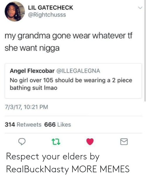 bathing suit: LIL GATECHECK  @Rightchusss  my grandma gone wear whatever tf  she want nigga  Angel Flexcobar @ILLEGALEGNA  No girl over 105 should be wearing a 2 piece  bathing suit Imao  7/3/17, 10:21 PM  314 Retweets 666 Likes Respect your elders by RealBuckNasty MORE MEMES