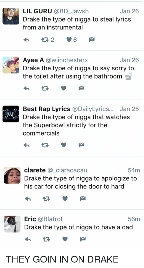 Blackpeopletwitter, Dad, and Drake: LIL GURU  @BD Jawsh  Jan 26  Drake the type of nigga to steal lyrics  from an instrumental  Jan 26  Ayee A  @wiinchesterx  Drake the type of nigga to say sorry to  the toilet after using the bathroom  Best Rap Lyrics  a DailyLyrics... Jan 25  Drake the type of nigga that watches  the Superbowl strictly for the  commercials   clarete  a claracacau  54m  Drake the type of nigga to apologize to  his car for closing the door to hard  Eric  Ca Blafrot  56m  Drake the type of nigga to have a dad THEY GOIN IN ON DRAKE