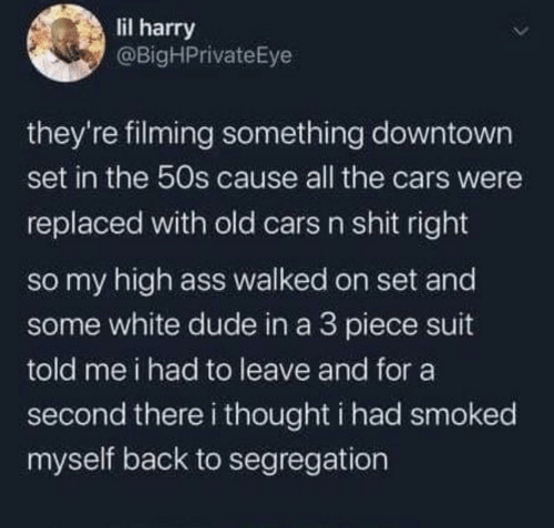 the cars: lil harry  @BigHPrivateEye  they're filming something downtown  set in the 50s cause all the cars were  replaced with old cars n shit right  so my high ass walked on set and  some white dude in a 3 piece suit  told me i had to leave and for a  second there i thought i had smoked  myself back to segregation