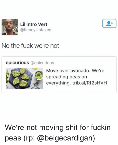 Fucking, Funny, and Shit: Lil Intro Vert  A @Kenny Unfazed  No the fuck we're not  epicurious @epicurious  Move over avocado. We're  spreading peas on  everything. trib.al/Rf2sHVH We're not moving shit for fuckin peas (rp: @beigecardigan)