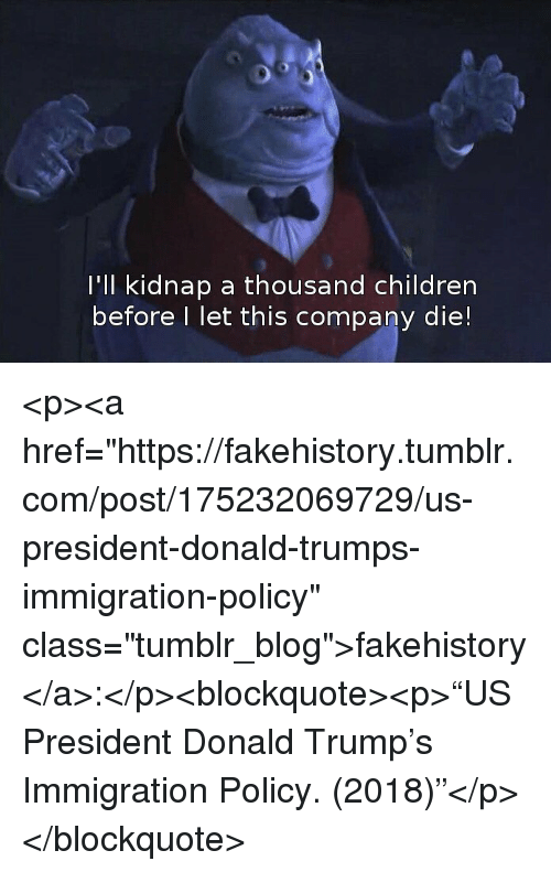 """Children, Donald Trump, and Tumblr: l'Il kidnap a thousand children  before I let this company die! <p><a href=""""https://fakehistory.tumblr.com/post/175232069729/us-president-donald-trumps-immigration-policy"""" class=""""tumblr_blog"""">fakehistory</a>:</p><blockquote><p>""""US President Donald Trump's Immigration Policy. (2018)""""</p></blockquote>"""
