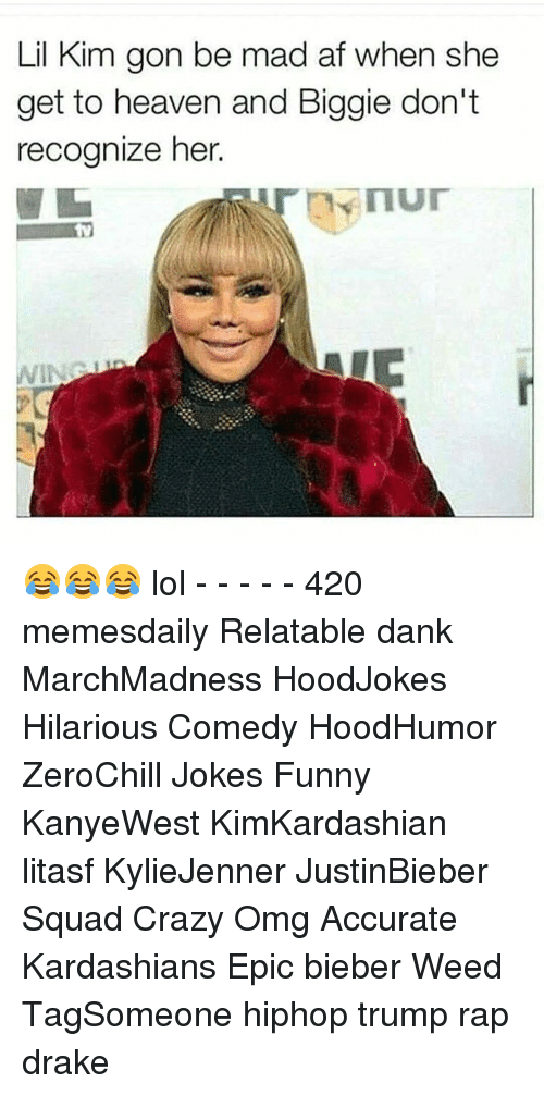 Drake, Heaven, and Kardashians: Lil Kim gon be mad af when she  get to heaven and Biggie don't  recognize her. 😂😂😂 lol - - - - - 420 memesdaily Relatable dank MarchMadness HoodJokes Hilarious Comedy HoodHumor ZeroChill Jokes Funny KanyeWest KimKardashian litasf KylieJenner JustinBieber Squad Crazy Omg Accurate Kardashians Epic bieber Weed TagSomeone hiphop trump rap drake