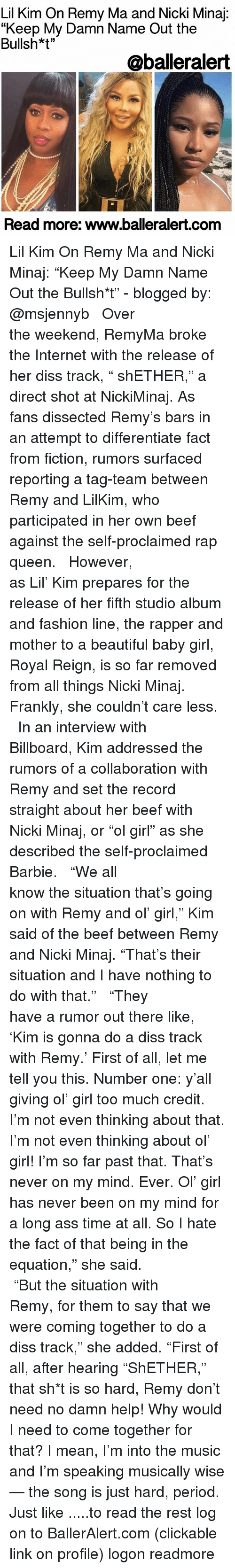 "Billboard, Diss, and Lil Kim: Lil Kim On Remy Ma and Nicki Minaj  ""Keep My Damn Name Out the  Bullsh*t""  @balleralert  Read more: www.balleralert.com Lil Kim On Remy Ma and Nicki Minaj: ""Keep My Damn Name Out the Bullsh*t"" - blogged by: @msjennyb ⠀⠀⠀⠀⠀⠀⠀⠀⠀ ⠀⠀⠀⠀⠀⠀⠀⠀⠀ Over the weekend, RemyMa broke the Internet with the release of her diss track, "" shETHER,"" a direct shot at NickiMinaj. As fans dissected Remy's bars in an attempt to differentiate fact from fiction, rumors surfaced reporting a tag-team between Remy and LilKim, who participated in her own beef against the self-proclaimed rap queen. ⠀⠀⠀⠀⠀⠀⠀⠀⠀ ⠀⠀⠀⠀⠀⠀⠀⠀⠀ However, as Lil' Kim prepares for the release of her fifth studio album and fashion line, the rapper and mother to a beautiful baby girl, Royal Reign, is so far removed from all things Nicki Minaj. Frankly, she couldn't care less. ⠀⠀⠀⠀⠀⠀⠀⠀⠀ ⠀⠀⠀⠀⠀⠀⠀⠀⠀ In an interview with Billboard, Kim addressed the rumors of a collaboration with Remy and set the record straight about her beef with Nicki Minaj, or ""ol girl"" as she described the self-proclaimed Barbie. ⠀⠀⠀⠀⠀⠀⠀⠀⠀ ⠀⠀⠀⠀⠀⠀⠀⠀⠀ ""We all know the situation that's going on with Remy and ol' girl,"" Kim said of the beef between Remy and Nicki Minaj. ""That's their situation and I have nothing to do with that."" ⠀⠀⠀⠀⠀⠀⠀⠀⠀ ⠀⠀⠀⠀⠀⠀⠀⠀⠀ ""They have a rumor out there like, 'Kim is gonna do a diss track with Remy.' First of all, let me tell you this. Number one: y'all giving ol' girl too much credit. I'm not even thinking about that. I'm not even thinking about ol' girl! I'm so far past that. That's never on my mind. Ever. Ol' girl has never been on my mind for a long ass time at all. So I hate the fact of that being in the equation,"" she said. ⠀⠀⠀⠀⠀⠀⠀⠀⠀ ⠀⠀⠀⠀⠀⠀⠀⠀⠀ ""But the situation with Remy, for them to say that we were coming together to do a diss track,"" she added. ""First of all, after hearing ""ShETHER,"" that sh*t is so hard, Remy don't need no damn help! Why would I need to come together for that? I mean, I'm into the music and I'm speaking musically wise — the song is just hard, period. Just like .....to read the rest log on to BallerAlert.com (clickable link on profile) logon readmore"