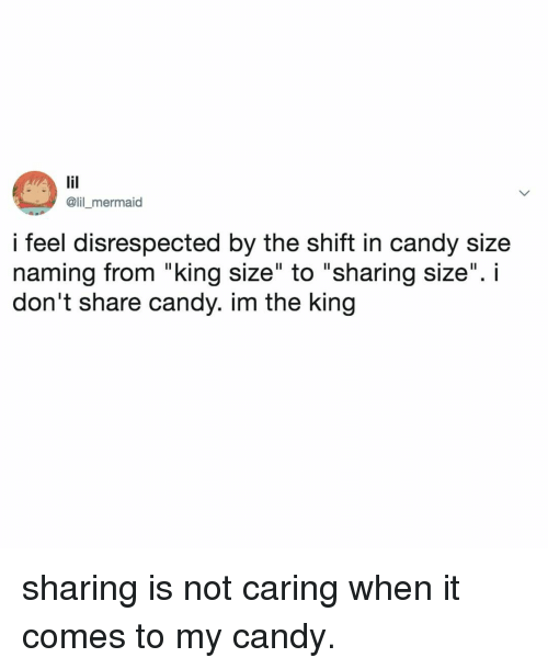"""Not Caring: @lil _mermaid  i feel disrespected by the shift in candy size  naming from """"king size"""" to """"sharing size"""". i  don't share candy. im the king sharing is not caring when it comes to my candy."""