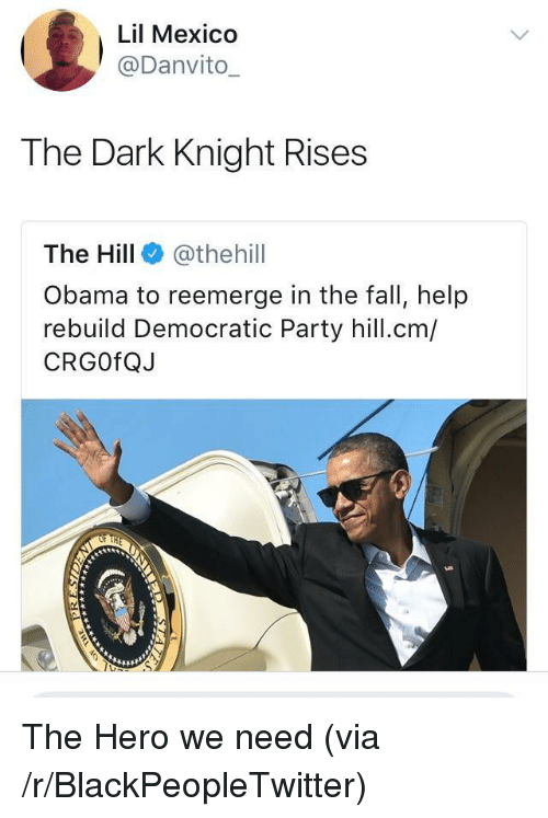 dark knight rises: Lil Mexico  @Danvito  The Dark Knight Rises  The Hill @thehill  Obama to reemerge in the fall, help  rebuild Democratic Party hill.cm/  CRGOfQJ <p>The Hero we need (via /r/BlackPeopleTwitter)</p>