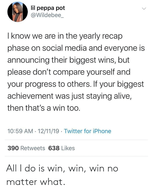 staying alive: lil peppa pot  @Wildebee_  I know we are in the yearly recap  phase on social media and everyone is  announcing their biggest wins, but  please don't compare yourself and  your progress to others. If your biggest  achievement was just staying alive,  then that's a win too.  10:59 AM · 12/11/19 · Twitter for iPhone  390 Retweets 638 Likes All I do is win, win, win no matter what.