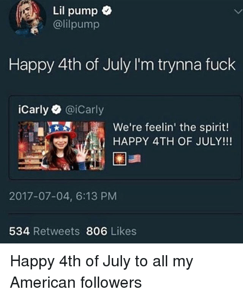 happy 4th of july: Lil pump e  @lilpump  Happy 4th of July I'm trynna fuck  iCarly@iCarly  We're feelin' the spirit!  HAPPY 4TH OF JULY!!!  2017-07-04, 6:13 PM  534 Retweets 806 Likes Happy 4th of July to all my American followers