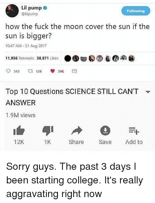Pasteing: Lil pump  @lilpump  Following  how the fuck the moon cover the sun if the  sun is bigger?  10:47 AM - 21 Aug 2017  11,956 Retweets 38,871 Likes ●围甸() eMacaW:  Top 10 Questions SCIENCE STILL CAN'T  ANSWER  1.9M views  ▼  12K  1K  Share Save Add to Sorry guys. The past 3 days I been starting college. It's really aggravating right now