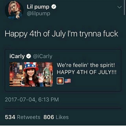 happy 4th of july: Lil pump  @lilpump  Happy 4th of July I'm trynna fuck  iCarly@iCarly  JEE. ,  We're feelin' the spirit  we're feelin' the spirit!  HAPPY 4TH OF JULY!!!  2017-07-04, 6:13 PM  534 Retweets 806 Likes
