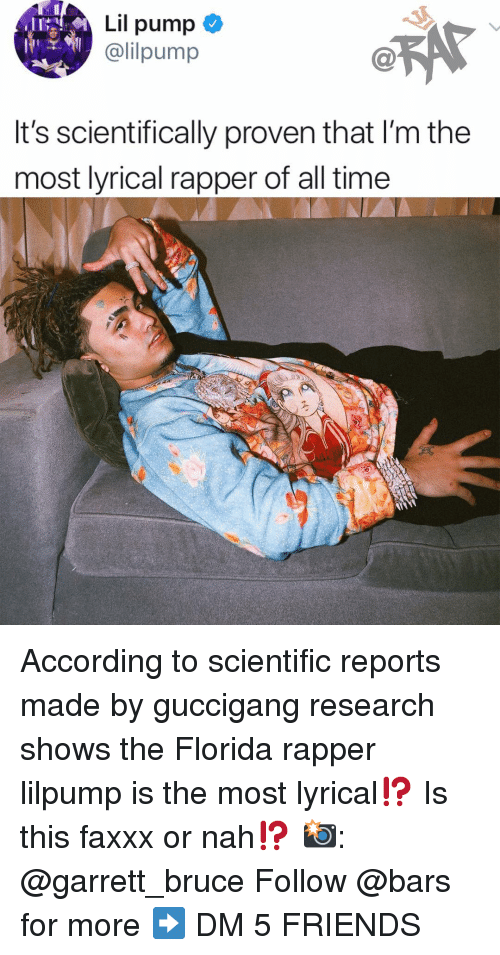 or nah: Lil pump  @lilpump  It's scientifically proven that I'm the  most lyrical rapper of all time According to scientific reports made by guccigang research shows the Florida rapper lilpump is the most lyrical⁉️ Is this faxxx or nah⁉️ 📸: @garrett_bruce Follow @bars for more ➡️ DM 5 FRIENDS