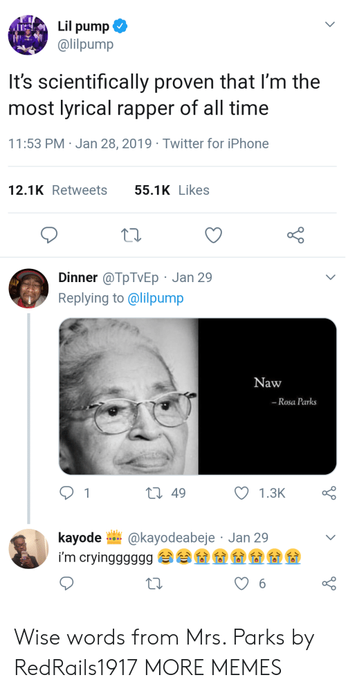 naw: Lil pump  @lilpump  It's scientifically proven that l'm the  most lyrical rapper of all time  11:53 PM Jan 28, 2019 Twitter for iPhone  12.1KRetweets 55.1KLikes  Dinner @TpTVEp Jan 29  Replying to @lilpump  Naw  -Rosa Parks  t 49  kayode @kayodeabeje Jan 29 Wise words from Mrs. Parks by RedRails1917 MORE MEMES
