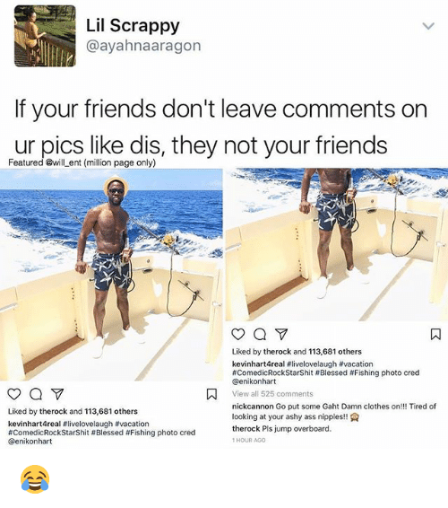Ass, Blessed, and Clothes: Lil Scrappy  ayahnaaragon  If your friends don't leave comments on  ur pics like dis, they not your friends  Featured @will ent (million page only)  Liked by therock and 113,681 others  kevinhart4real #livelovelaugh #vacation  #ComedicRockstarshit Blessed #Fishing photo cred  Genikonhart  A View all 525 comments  nick cannon Go put some Gaht Damn clothes on!!! Tired of  Liked by therock and 113,681 others  looking at your ashy ass nipples  kevinhart4real flivelovelaugh #vacation  therock Pls jump overboard.  #Comedic Rockstarshit #Blessed #Fishing photo cred  HOUR AGO  Genikon hart 😂