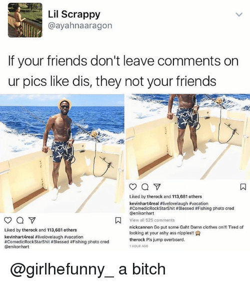 Ass, Bitch, and Blessed: Lil Scrappy  @ayahnaaragon  If your friends don't leave comments on  ur pics like dis, they not your friends  Liked by therock and 113,681 others  kevinhart4real #livelovelaugh #vacation  #ComedicRock StarShit # Blessed # Fishing photo cred  @enikonhart  View all 525 comments  nickcannon Go put some Gaht Damn clothes on!!! Tired of  looking at your ashy ass nipples!!  therock Pls jump overboard.  HOUR AGO  Liked by therock and 113,681 others  kevinhart4real #livelovelaugh #vacation  #ComedicRockStarShit #Blessed #Fishing photo cred  @enikonhart @girlhefunny_ a bitch