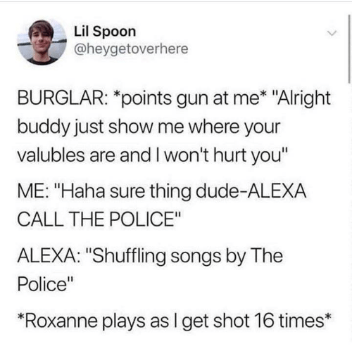 "Humans of Tumblr: Lil Spoon  @heygetoverhere  BURGLAR: *points gun at me* ""Alright  buddy just show me where your  valubles are and I won't hurt you""  ME: ""Haha sure thing dude-ALEXA  CALL THE POLICE""  ALEXA: ""Shuffling songs by The  Police""  ""Roxanne plays as I get shot 16 times*"