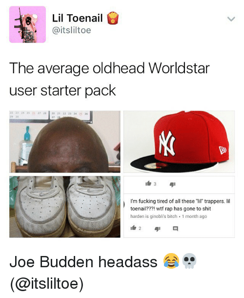 """Bitch, Fucking, and Joe Budden: Lil Toenail  @itsliltoe  The average oldhead Worldstar  user starter pack  2 33 24 253720 21 22 23 4 25  29 30  I'm fucking tired of all these """"lil trappers. lil  toenail???! wtf rap has gone to shit  harden is ginobli's bitch 1 month ago Joe Budden headass 😂💀 (@itsliltoe)"""