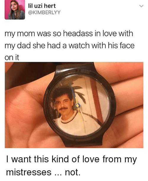 uzis: lil uzi hert  @KIMBERLYY  my mom was so headass in love with  my dad she had a watch with his face  on it I want this kind of love from my mistresses ... not.