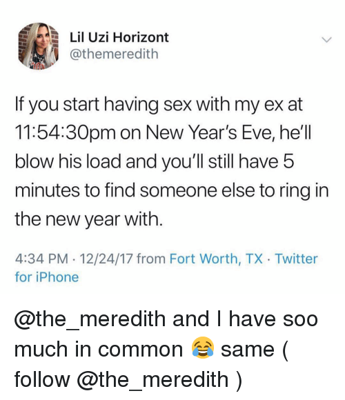 Lil Uzi: Lil Uzi Horizont  @themeredith  If you start having sex with my ex at  11:54:30pm on New Year's Eve, he'll  blow his load and you'll still have 5  minutes to find someone else to ring in  the new year with  4:34 PM 12/24/17 from Fort Worth, TX Twitter  for iPhone @the_meredith and I have soo much in common 😂 same ( follow @the_meredith )