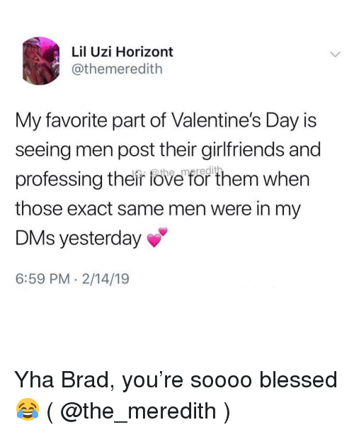 Lil Uzi: Lil Uzi Horizont  @themeredith  My favorite part of Valentine's Day is  seeing men post their girlfriends and  professing their fove for them when  those exact same men were in my  DMs yesterday  6:59 PM 2/14/19 Yha Brad, you're soooo blessed 😂 ( @the_meredith )