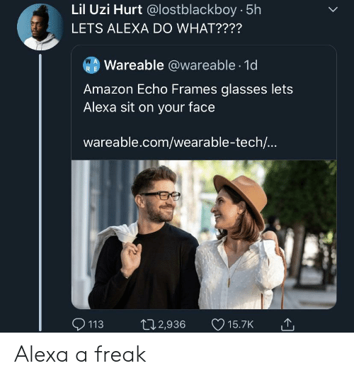 Lil Uzi: Lil Uzi Hurt @lostblackboy 5h  LETS ALEXA DO WHAT????  W A  Wareable @wareable 1d  R E  Amazon Echo Frames glasses lets  Alexa sit on your face  wareable.com/wearable-tech...  113  t12,936  15.7K Alexa a freak