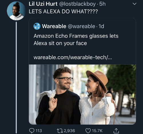 Lil Uzi: Lil Uzi Hurt @lostblackboy 5h  LETS ALEXA DO WHAT????  W A  Wareable @wareable 1d  R E  Amazon Echo Frames glasses lets  Alexa sit on your face  wareable.com/wearable-tech...  113  t12,936  15.7K