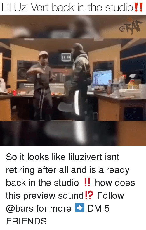 Lil Uzi: Lil Uzi Vert back in the studio!! So it looks like liluzivert isnt retiring after all and is already back in the studio ‼️ how does this preview sound⁉️ Follow @bars for more ➡️ DM 5 FRIENDS