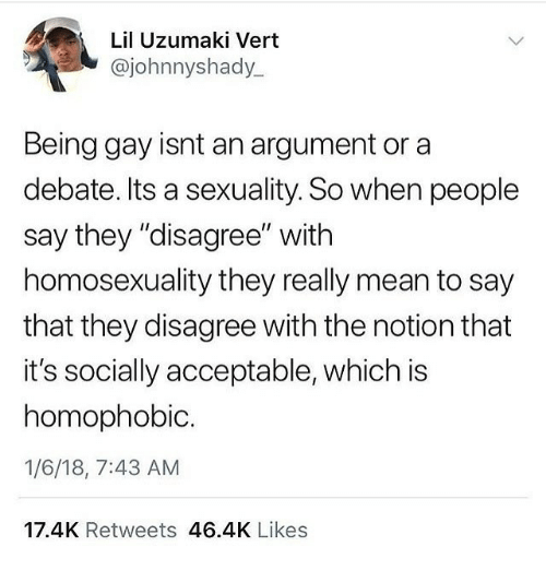 """uzumaki: Lil Uzumaki Vert  @johnnyshady  Being gay isnt an argument or a  debate. Its a sexuality. So when people  say they """"disagree"""" with  homosexuality they really mean to say  that they disagree with the notion that  it's socially acceptable, which is  homophobic  1/6/18, 7:43 AM  17.4K Retweets 46.4K Likes"""
