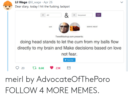 dril: Lil Wage @li_wage Apr 26  Dear diary, today I hit the fucking Jackpot  &  Go!  dril  kanyewest  KANYE WEST  wint  TweetMashup.com presents:  doing head stands to let the cum from my balls flow  directly to my brain and Make decisions based on love  not fear.  Twoet this!  23  t8.6K  23K meirl by AdvocateOfThePoro FOLLOW 4 MORE MEMES.
