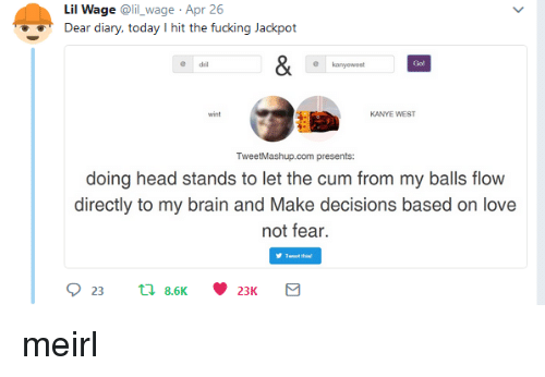 dril: Lil Wage @lil wage Apr 26  Dear diary, today I hit the fucking Jackpot  dril  kanyewest  Go!  wint  KANYE WEST  TweetMashup.com presents:  doing head stands to let the cum from my balls flow  directly to my brain and Make decisions based on love  not fear. meirl