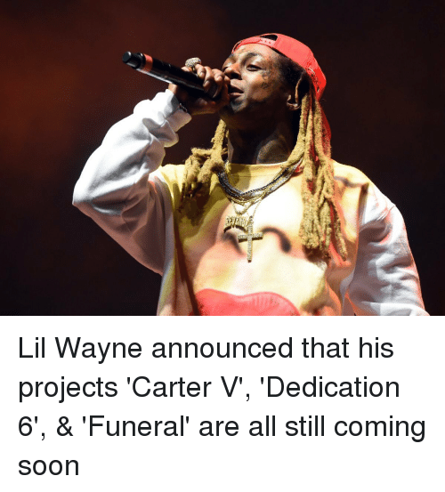 Lil Wayne, Memes, and Announcement: Lil Wayne announced that his projects 'Carter V', 'Dedication 6', & 'Funeral' are all still coming soon