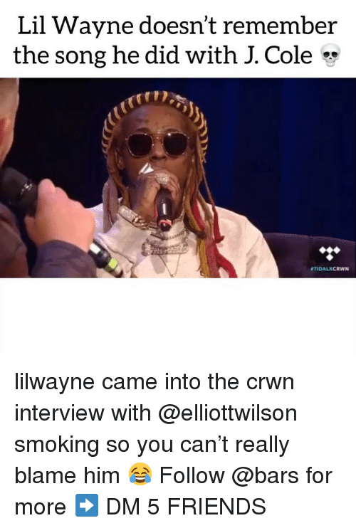 Friends, J. Cole, and Lil Wayne: Lil Wayne doesn't remember  the song he did with J. Cole  ● TIDALXCRwN lilwayne came into the crwn interview with @elliottwilson smoking so you can't really blame him 😂 Follow @bars for more ➡️ DM 5 FRIENDS
