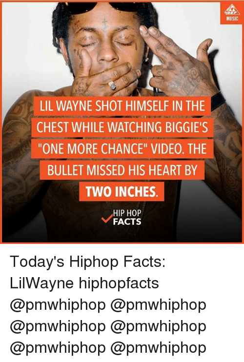 """Facts, Lil Wayne, and Memes: LIL WAYNE SHOT HIMSELF IN THE  CHEST WHILE WATCHING BIGGIE'S  """"ONE MORE CHANCE"""" VIDE0. THE  BULLET MISSED HIS HEART BY  TWO INCHES  HIP HOP  FACTS  MUSIC Today's Hiphop Facts: LilWayne hiphopfacts @pmwhiphop @pmwhiphop @pmwhiphop @pmwhiphop @pmwhiphop @pmwhiphop"""