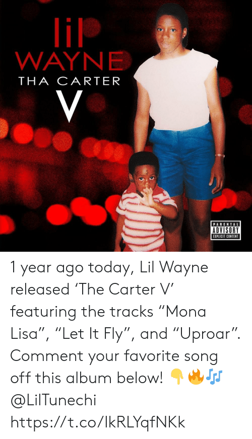 "Tha: lil  WAYNE  THA CARTER  V  PARENTAL  ADVISORY  EXPLICIT CONTENT 1 year ago today, Lil Wayne released 'The Carter V' featuring the tracks ""Mona Lisa"", ""Let It Fly"", and ""Uproar"". Comment your favorite song off this album below! ??? @LilTunechi https://t.co/IkRLYqfNKk"