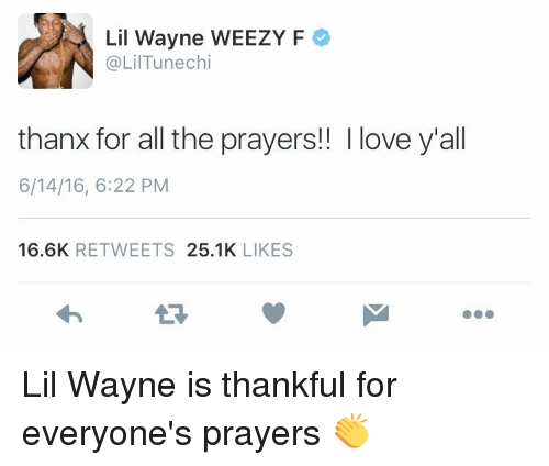 Weezy: Lil Wayne WEEZY F  @Lil Tunechi  thanx for all the prayers!! Ilove yall  6/14/16, 6:22 PM  16.6K  RETWEETS  25.1K  LIKES Lil Wayne is thankful for everyone's prayers 👏