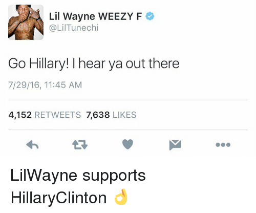 Weezy: Lil Wayne WEEZY F  @LilTunechi  Go Hillary! I hear ya out there  7/29/16, 11:45 AM  4,152  RETWEETS 7,638  LIKES LilWayne supports HillaryClinton 👌