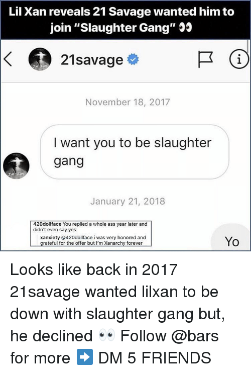"""21 Savage: Lil Xan reveals 21 Savage wanted him to  join """"Slaughter Gang"""" Js  21savage  1  November 18, 2017  I want you to be slaughter  gang  January 21, 2018  420dollface You replied a whole ass year later and  didn't even say yes  xanxiety @420dollface i was very honored and  Yo Looks like back in 2017 21savage wanted lilxan to be down with slaughter gang but, he declined 👀 Follow @bars for more ➡️ DM 5 FRIENDS"""