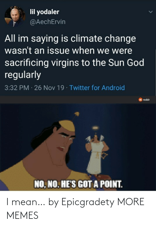 climate change: lil yodaler  @AechErvin  All im saying is climate change  wasn't an issue when we were  sacrificing virgins to the Sun God  regularly  3:32 PM 26 Nov 19 · Twitter for Android  reddit  NO, NO. HE'S GOT A POINT. I mean… by Epicgradety MORE MEMES