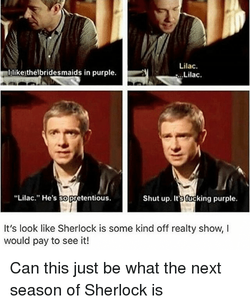 "Fucking, Memes, and Pretentious: Lilac.  .Lilac.  ilikeythelbridesmaids in purple.  ""Lilac."" He's so Pretentious.  Shut up. It's fucking purple.  It's look like Sherlock is some kind off realty show, I  would pay to see it! Can this just be what the next season of Sherlock is"