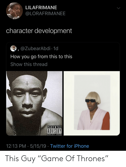 """Parental: LILAFRIMANE  @LORAFRIMANEE  character development  ,@ZubearAbdi 1d  How you go from this to this  Show this thread  PARENTAL  ADVISORY  12:13 PM 5/15/19 Twitter for iPhone This Guy """"Game Of Thrones"""""""