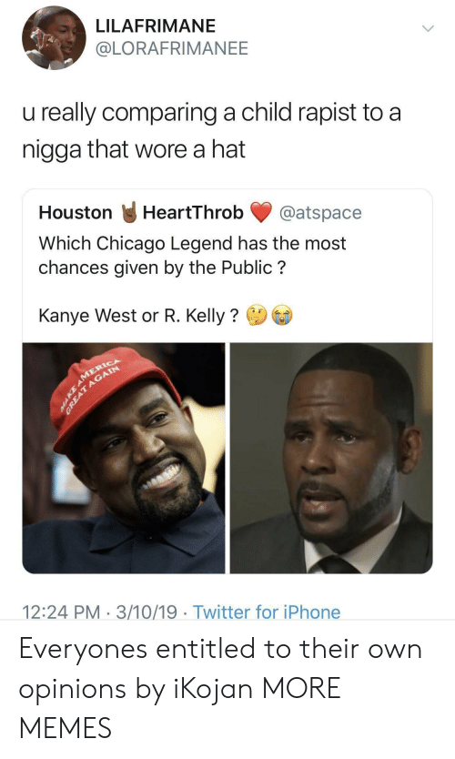 R. Kelly: LILAFRIMANE  @LORAFRIMANEE  u really comparing a child rapist to a  nigga that wore a hat  Houston HeartThrob@atspace  Which Chicago Legend has the most  chances given by the Public?  Kanye West or R. Kelly?  12:24 PM 3/10/19 Twitter for iPhone Everyones entitled to their own opinions by iKojan MORE MEMES