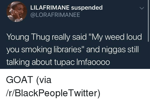 """Young Thug: LILAFRIMANE suspended  @LORAFRIMANEE  Young Thug really said """"My weed loud  you smoking libraries"""" and niggas still  talking about tupac Imfaoooo GOAT (via /r/BlackPeopleTwitter)"""