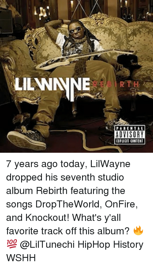 studio albums: LILANNNNE  THR  A MENTAL  ADVISORY  EIFLICI1 CONTEII 7 years ago today, LilWayne dropped his seventh studio album Rebirth featuring the songs DropTheWorld, OnFire, and Knockout! What's y'all favorite track off this album? 🔥💯 @LilTunechi HipHop History WSHH