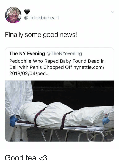 ped: @lildickbigheart  Finally some good news!  The NY Evening @TheNYevening  Pedophile Who Raped Baby Found Dead in  Cell with Penis Chopped Off nynettle.com/  2018/02/04/ped.. Good tea <3