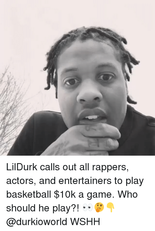 Basketball, Memes, and Wshh: LilDurk calls out all rappers, actors, and entertainers to play basketball $10k a game. Who should he play?! 👀🤔👇 @durkioworld WSHH