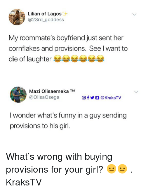provisions: Lilian of Lagos  @23rd_goddess  My roommate's boyfriend just sent her  cornflakes and provisions. See l want to  die of laughter eee ee  Mazi Olisaemeka TM  @OlisaOsega  f У О @KraksTV  I wonder what's funny in a guy sending  provisions to his girl. What's wrong with buying provisions for your girl? 😐😐 . KraksTV