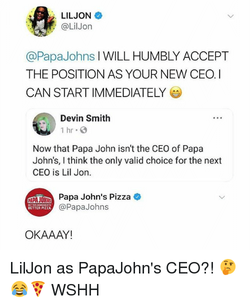 Memes, Papa Johns Pizza, and Pizza: LILJON  @LilJon  @PapaJohns I WILL HUMBLY ACCEPT  THE POSITION AS YOUR NEW CEOI  CAN START IMMEDIATELY  Devin Smith  1 hr  Now that Papa John isn't the CEO of Papa  John's, I think the only valid choice for the next  CEO is Lil Jon.  A  Papa John's Pizza  @PapaJohns  BETTER PIZZA  OKAAAY! LilJon as PapaJohn's CEO?! 🤔😂🍕 WSHH