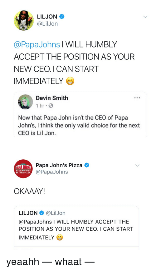 Blackpeopletwitter, Funny, and Papa Johns Pizza: LILJON  @LilJon  @PapaJohns l WILL HUMBLY  ACCEPT THE POSITION AS YOUR  NEW CEO. I CAN START  IMMEDIATELY  Devin Smith  1 hr G  Now that Papa John isn't the CEO of Papa  John's, I think the only valid choice for the next  CEO is Lil Jon.  Papa John's Pizza *  @PapaJohns  BETTER INGREDIENTS  BETTER PIZZA  OKAAAY!  LILJON@LilJorn  @PapaJohns I WILL HUMBLY ACCEPT THE  POSITION AS YOUR NEW CEO. I CAN START  IMMEDIATELY yeaahh — whaat —