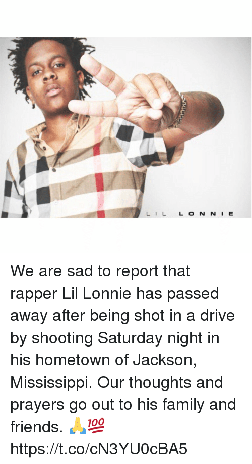 Drive By: LILL O N N I E We are sad to report that rapper Lil Lonnie has passed away after being shot in a drive by shooting Saturday night in his hometown of Jackson, Mississippi. Our thoughts and prayers go out to his family and friends. 🙏💯 https://t.co/cN3YU0cBA5